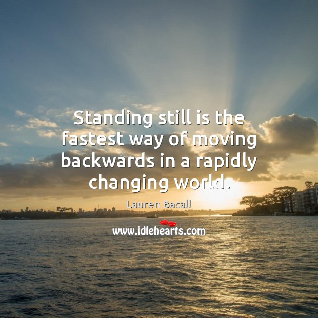 Standing still is the fastest way of moving backwards in a rapidly changing world. Lauren Bacall Picture Quote