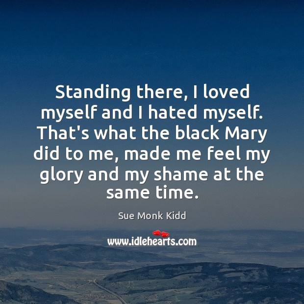 Image, Standing there, I loved myself and I hated myself. That's what the