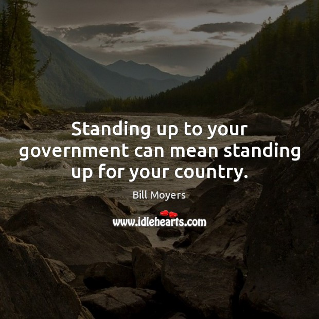 Standing up to your government can mean standing up for your country. Bill Moyers Picture Quote