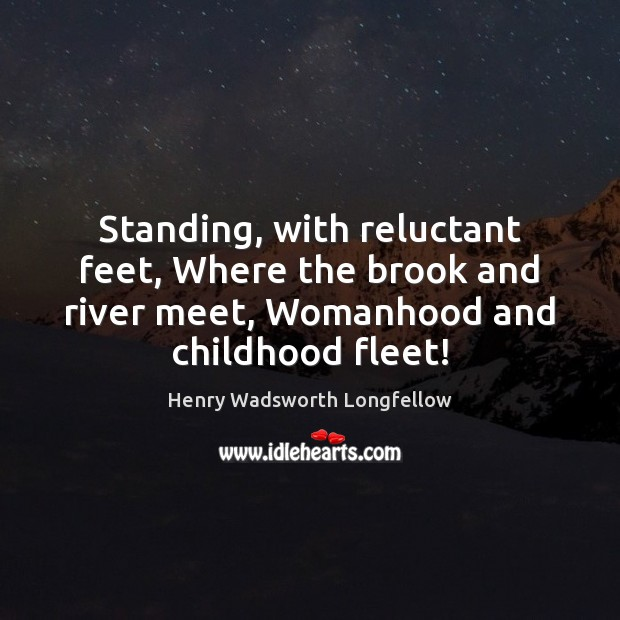 Image, Standing, with reluctant feet, Where the brook and river meet, Womanhood and