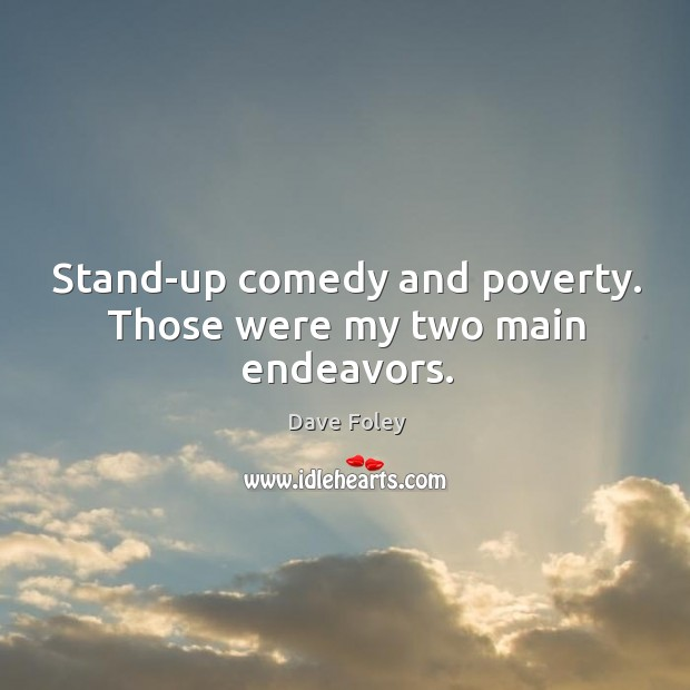 Stand-up comedy and poverty. Those were my two main endeavors. Dave Foley Picture Quote