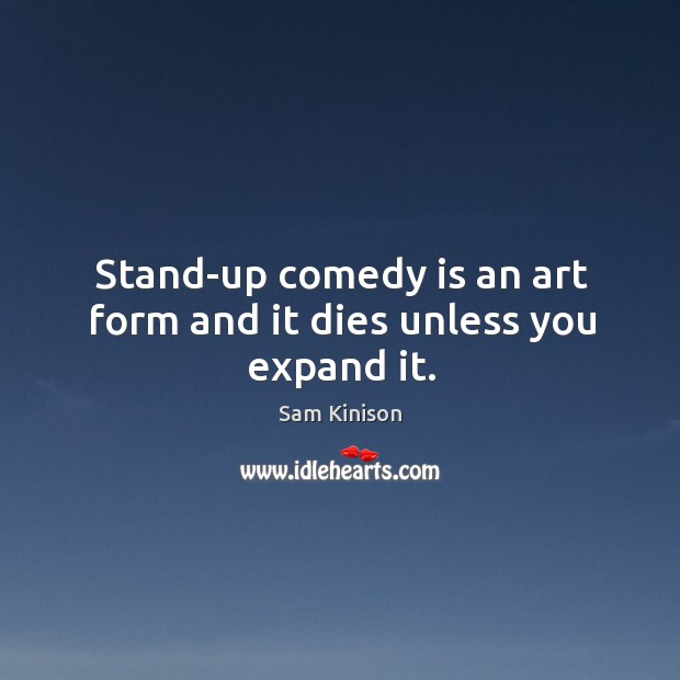 Stand-up comedy is an art form and it dies unless you expand it. Sam Kinison Picture Quote