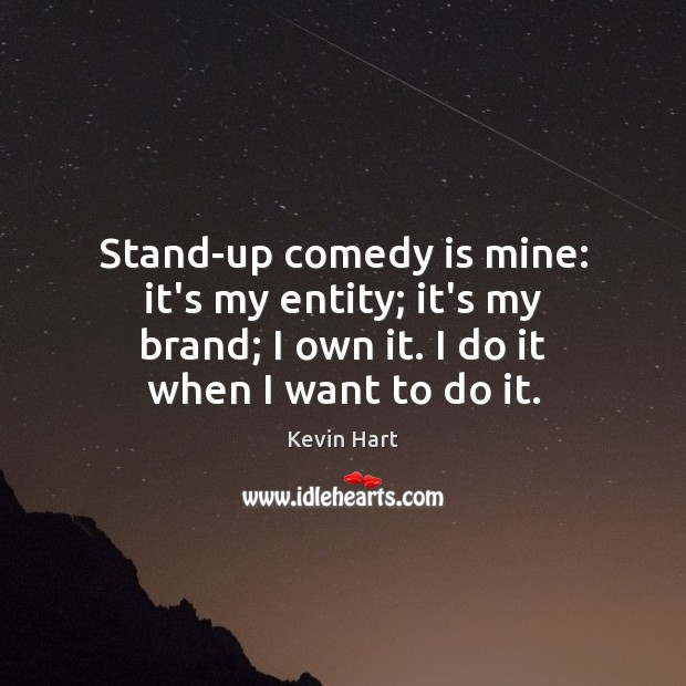 Stand-up comedy is mine: it's my entity; it's my brand; I own Kevin Hart Picture Quote