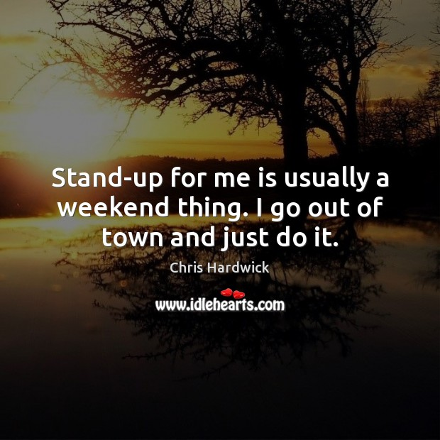 Stand-up for me is usually a weekend thing. I go out of town and just do it. Chris Hardwick Picture Quote