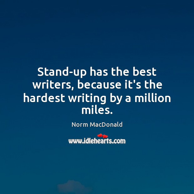 Stand-up has the best writers, because it's the hardest writing by a million miles. Norm MacDonald Picture Quote