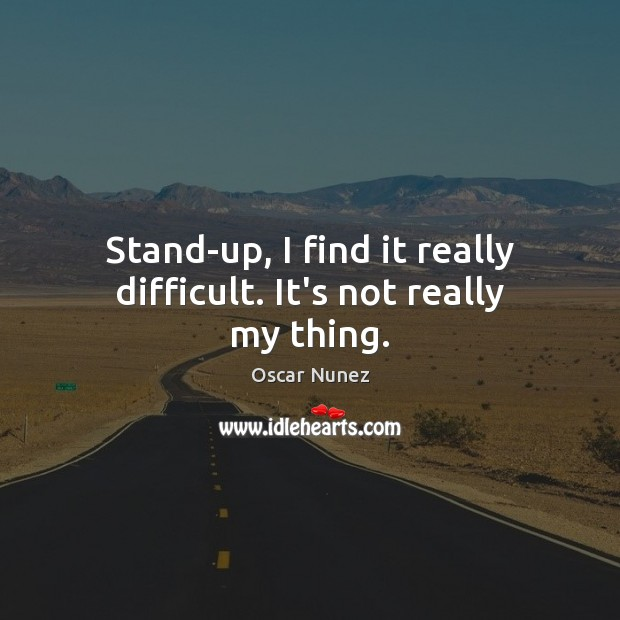 Stand-up, I find it really difficult. It's not really my thing. Image