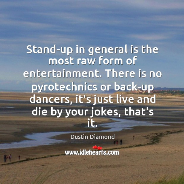 Stand-up in general is the most raw form of entertainment. There is Image