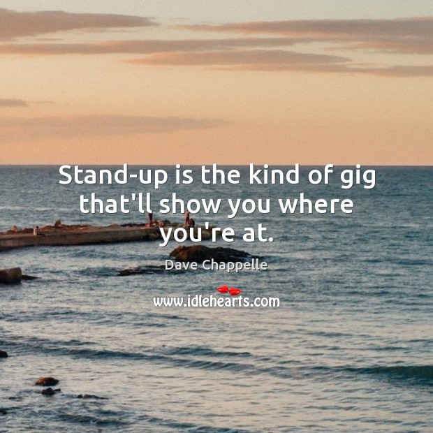 Stand-up is the kind of gig that'll show you where you're at. Image
