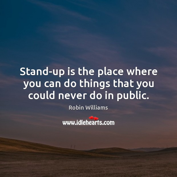 Stand-up is the place where you can do things that you could never do in public. Robin Williams Picture Quote