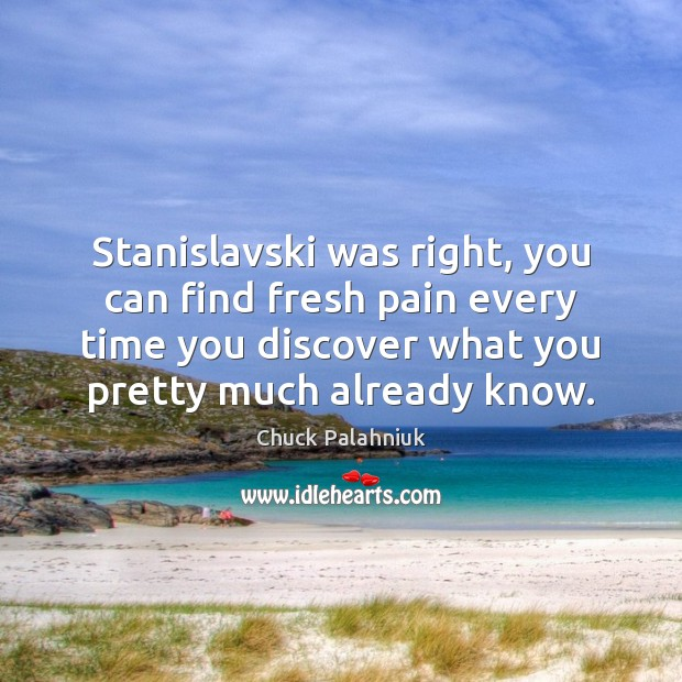 Stanislavski was right, you can find fresh pain every time you discover Chuck Palahniuk Picture Quote