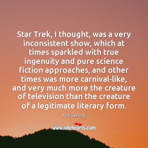 Star Trek, I thought, was a very inconsistent show, which at times Rod Serling Picture Quote