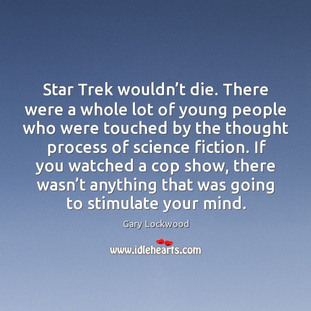 Star trek wouldn't die. There were a whole lot of young people who were touched by the Image