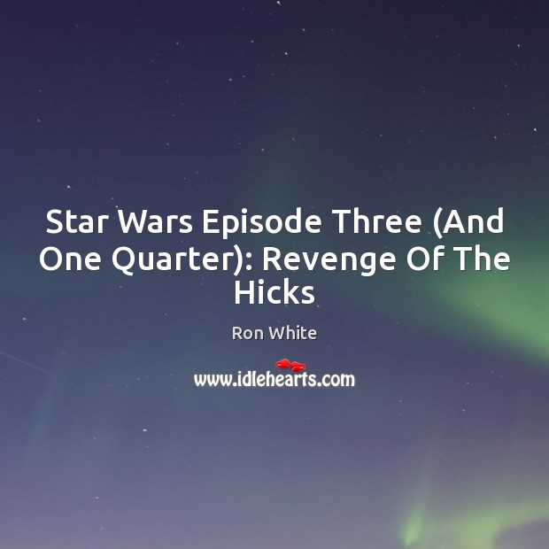 Star Wars Episode Three (And One Quarter): Revenge Of The Hicks Ron White Picture Quote