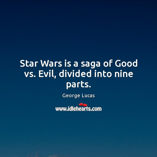 Star Wars is a saga of Good vs. Evil, divided into nine parts. George Lucas Picture Quote