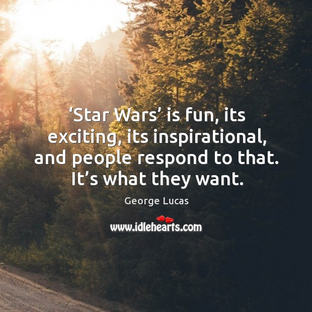 Star wars is fun, its exciting, its inspirational, and people respond to that. It's what they want. Image