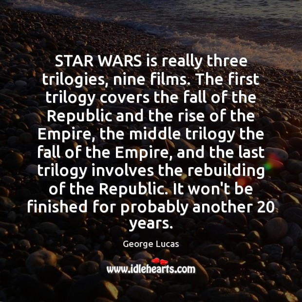 STAR WARS is really three trilogies, nine films. The first trilogy covers George Lucas Picture Quote