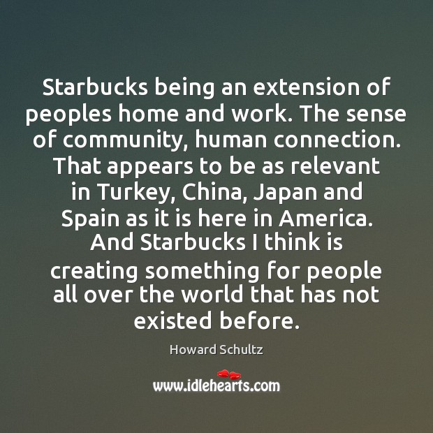 Starbucks being an extension of peoples home and work. The sense of Howard Schultz Picture Quote