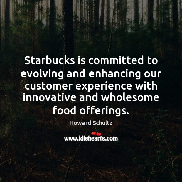 Howard Schultz Picture Quote image saying: Starbucks is committed to evolving and enhancing our customer experience with innovative