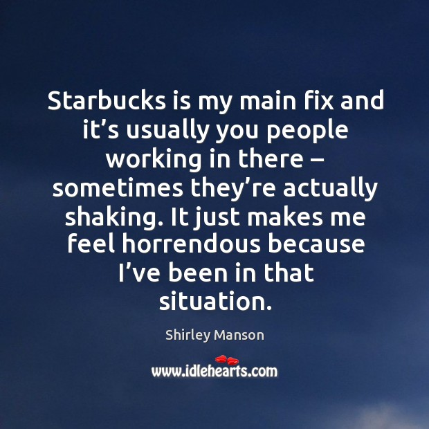 Image, Starbucks is my main fix and it's usually you people working in there – sometimes they're actually shaking.