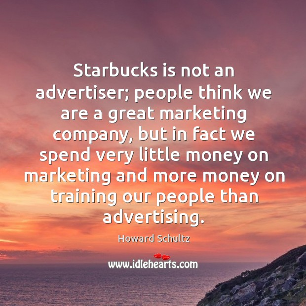 Starbucks is not an advertiser; people think we are a great marketing Image