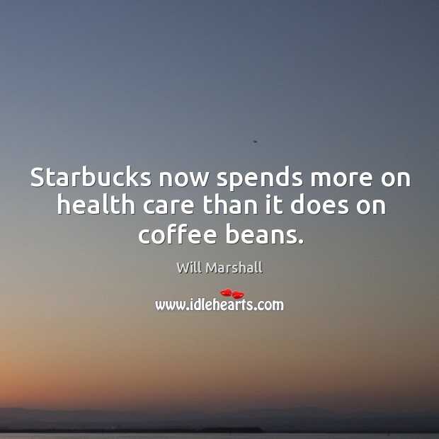 Starbucks now spends more on health care than it does on coffee beans. Image