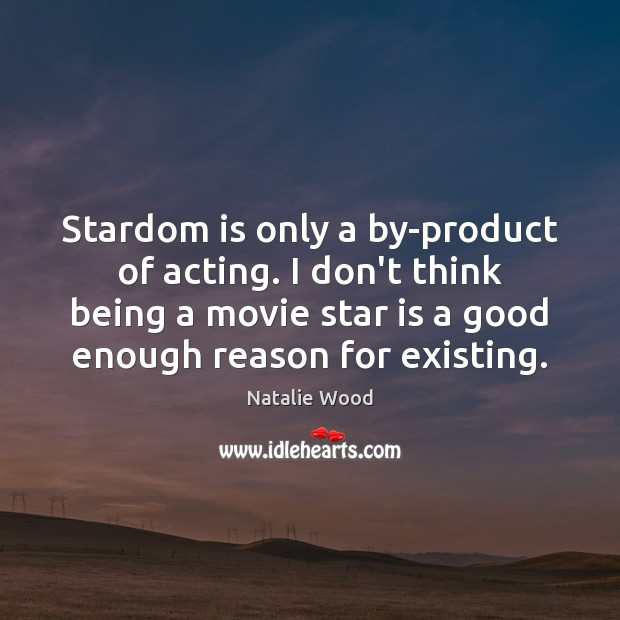Stardom is only a by-product of acting. I don't think being a Natalie Wood Picture Quote