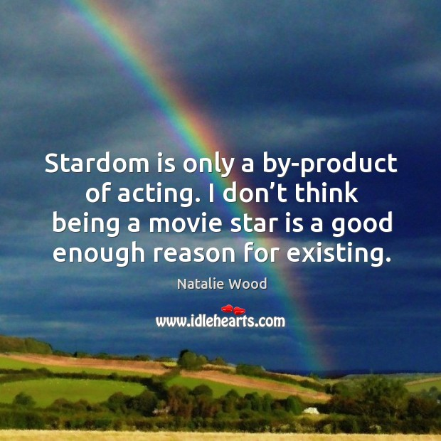 Stardom is only a by-product of acting. I don't think being a movie star is a good enough reason for existing. Natalie Wood Picture Quote