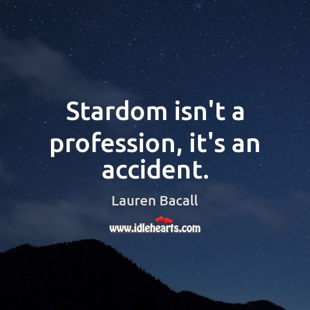 Stardom isn't a profession, it's an accident. Image