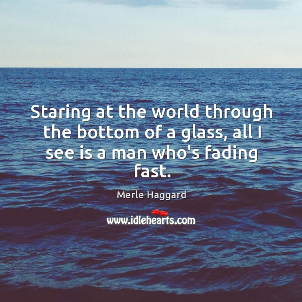 Staring at the world through the bottom of a glass, all I see is a man who's fading fast. Merle Haggard Picture Quote