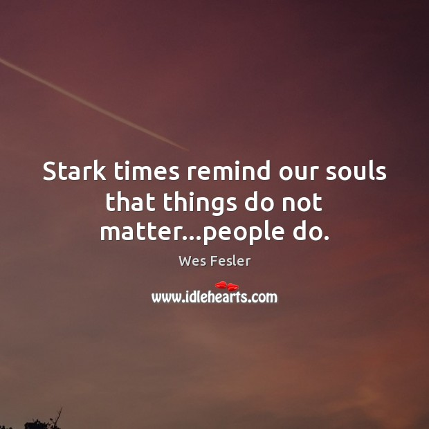 Stark times remind our souls that things do not matter…people do. Image