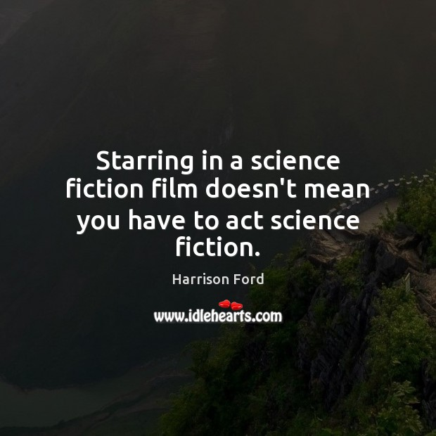 Starring in a science fiction film doesn't mean you have to act science fiction. Harrison Ford Picture Quote