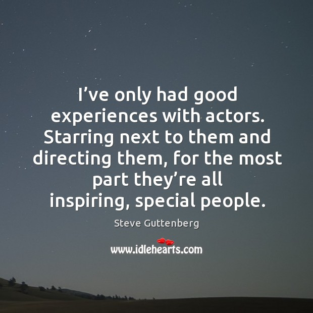 Starring next to them and directing them, for the most part they're all inspiring, special people. Steve Guttenberg Picture Quote