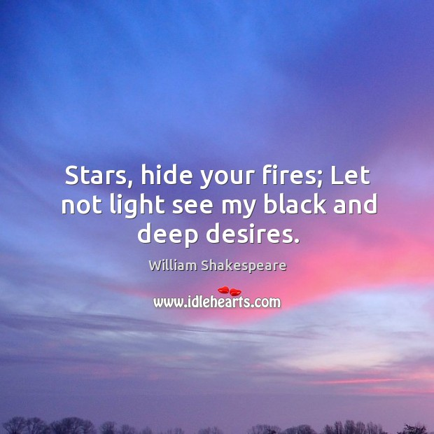 Image, Stars, hide your fires; Let not light see my black and deep desires.
