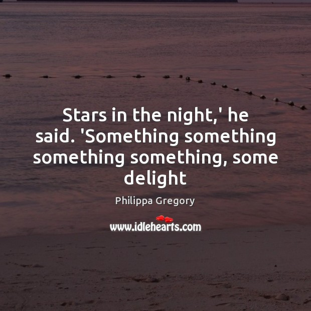 Philippa Gregory Picture Quote image saying: Stars in the night,' he said. 'Something something something something, some delight