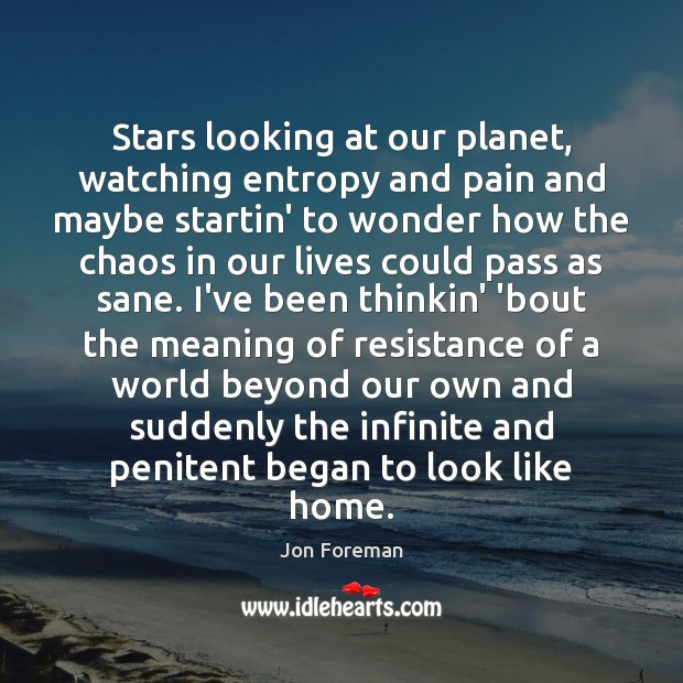 Stars looking at our planet, watching entropy and pain and maybe startin' Jon Foreman Picture Quote