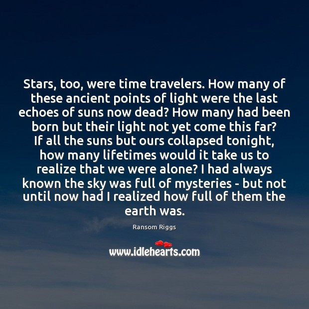 Ransom Riggs Picture Quote image saying: Stars, too, were time travelers. How many of these ancient points of