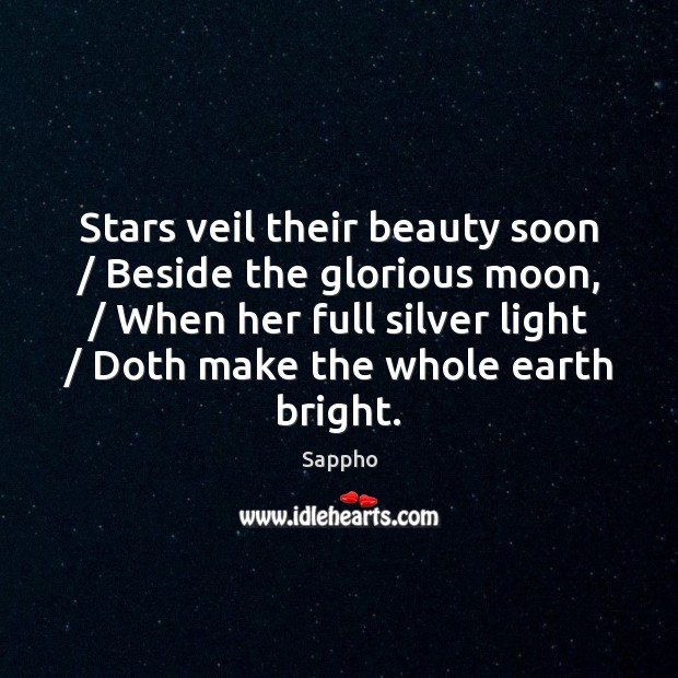 Stars veil their beauty soon / Beside the glorious moon, / When her full Image