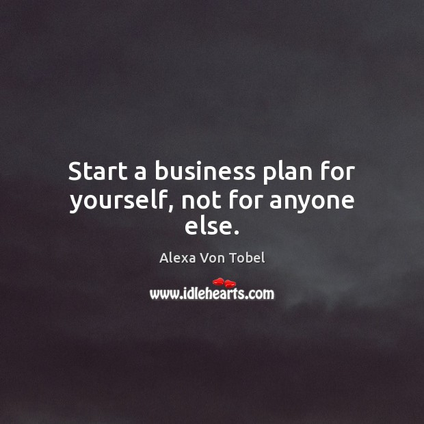 Image, Start a business plan for yourself, not for anyone else.
