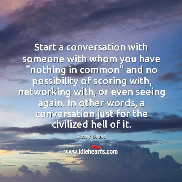 """Start a conversation with someone with whom you have """"nothing in common"""" Perry Brass Picture Quote"""