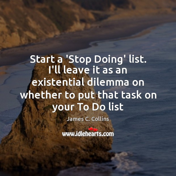 Start a 'Stop Doing' list. I'll leave it as an existential dilemma Image