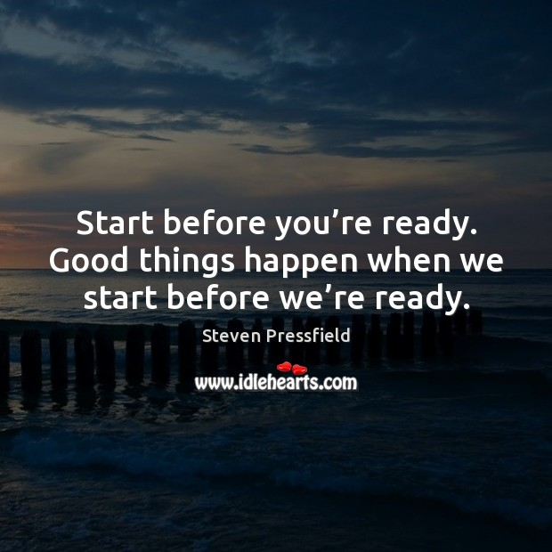 Start before you're ready. Good things happen when we start before we're ready. Steven Pressfield Picture Quote