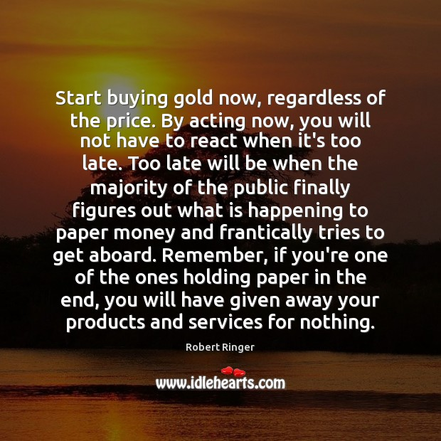 Image, Start buying gold now, regardless of the price. By acting now, you