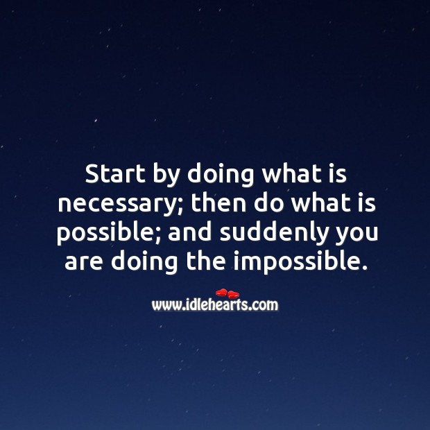 Start by doing what is necessary; then do what is possible; and suddenly you are doing the impossible. Image