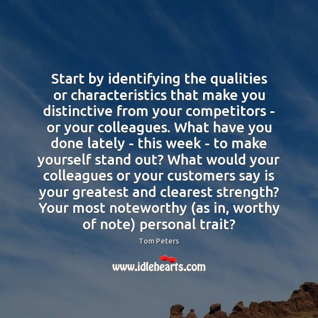 Start by identifying the qualities or characteristics that make you distinctive from Tom Peters Picture Quote