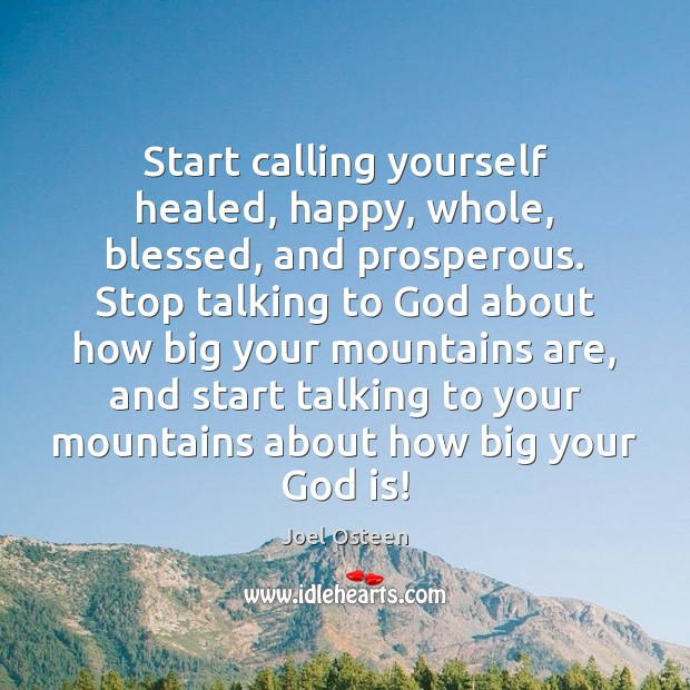 Start calling yourself healed, happy, whole, blessed, and prosperous. Stop talking to Image
