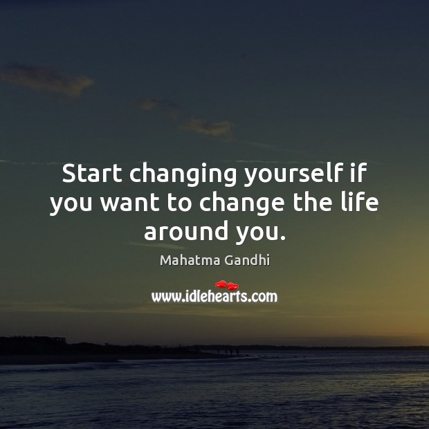 Start changing yourself if you want to change the life around you. Mahatma Gandhi Picture Quote