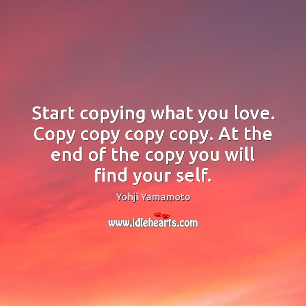 Start copying what you love. Copy copy copy copy. At the end Yohji Yamamoto Picture Quote