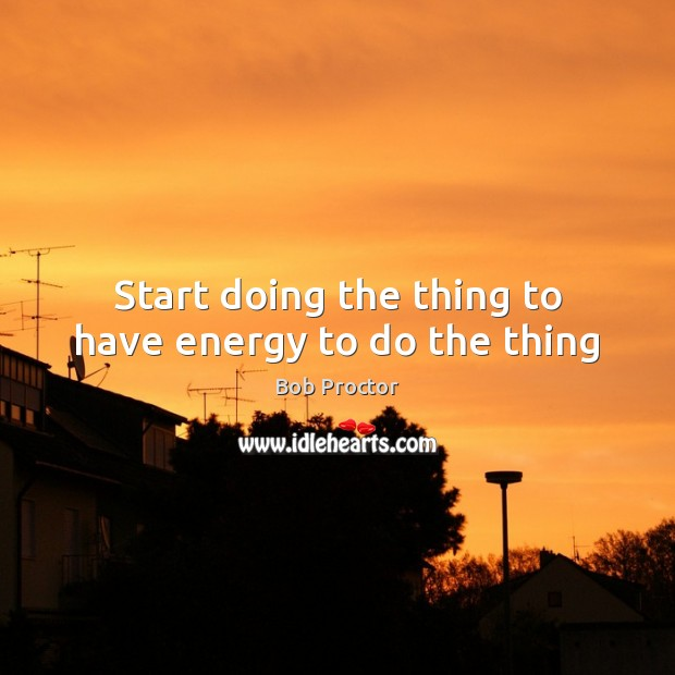 Start doing the thing to have energy to do the thing Bob Proctor Picture Quote
