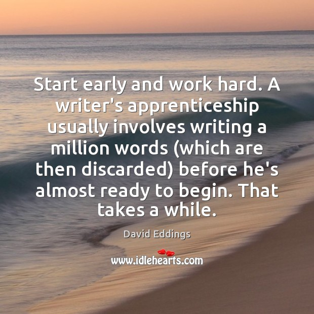 Start early and work hard. A writer's apprenticeship usually involves writing a David Eddings Picture Quote