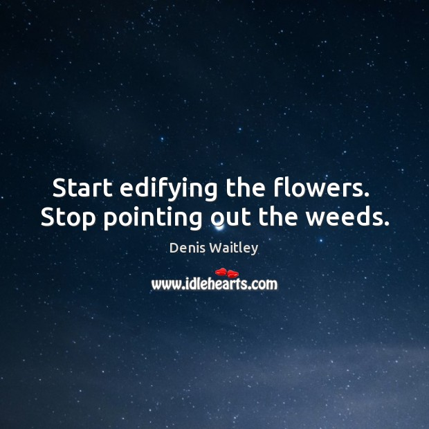 Start edifying the flowers.  Stop pointing out the weeds. Denis Waitley Picture Quote